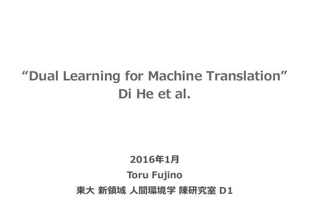 """Dual Learning for Machine Translation"" Di He et al. 2016年1⽉ Toru Fujino 東⼤ 新領域 ⼈間環境学 陳研究室 D1"