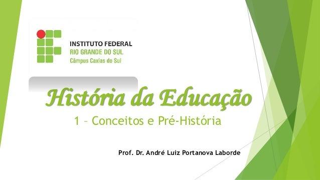 História da Educação 1 – Conceitos e Pré-História Prof. Dr. André Luiz Portanova Laborde