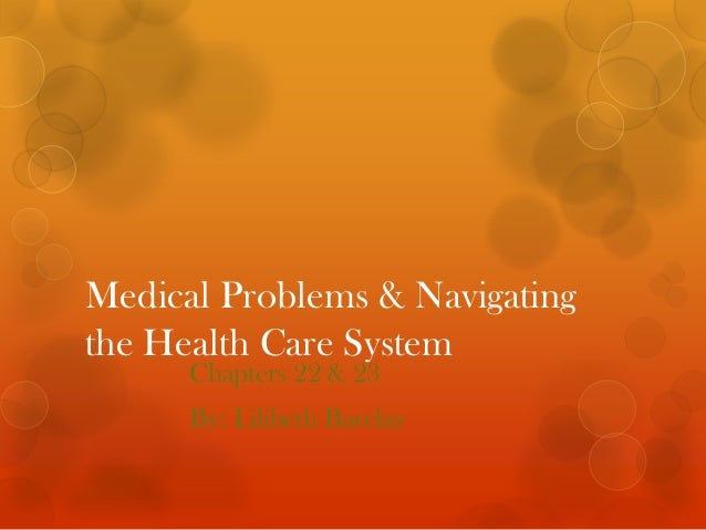 Medical Problems & Navigatingthe Health Care System      Chapters 22 & 23      By: Lilibeth Barclay