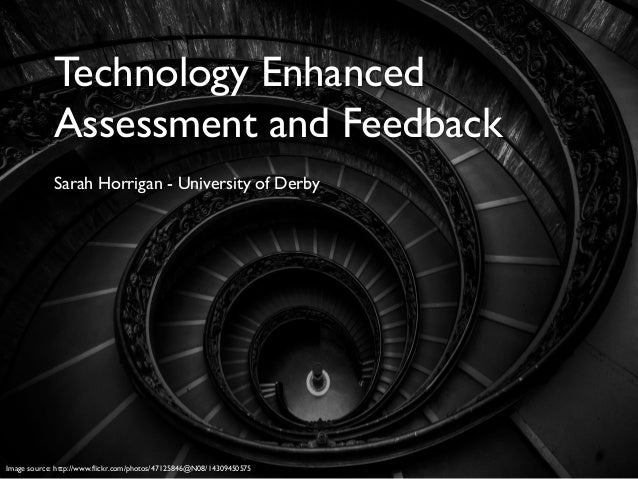 Technology Enhanced Assessment and Feedback Sarah Horrigan - University of Derby Image source: http://www.flickr.com/photo...