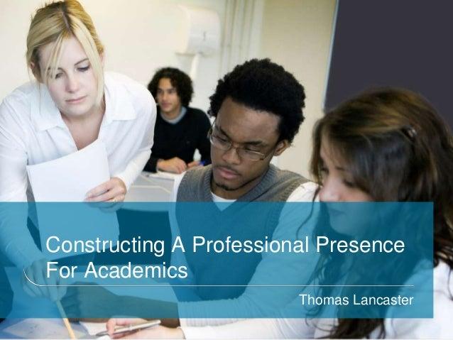 Constructing A Professional PresenceFor AcademicsThomas Lancaster