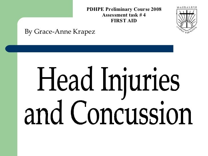 By Grace-Anne Krapez Head Injuries  and Concussion  PDHPE Preliminary Course 2008 Assessment task # 4 FIRST AID