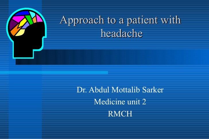 Approach to a patient with  headache Dr. Abdul Mottalib Sarker Medicine unit 2 RMCH