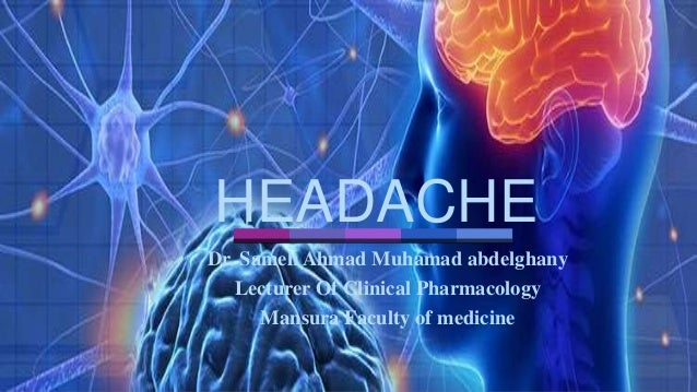 HEADACHE Dr. Sameh Ahmad Muhamad abdelghany Lecturer Of Clinical Pharmacology Mansura Faculty of medicine