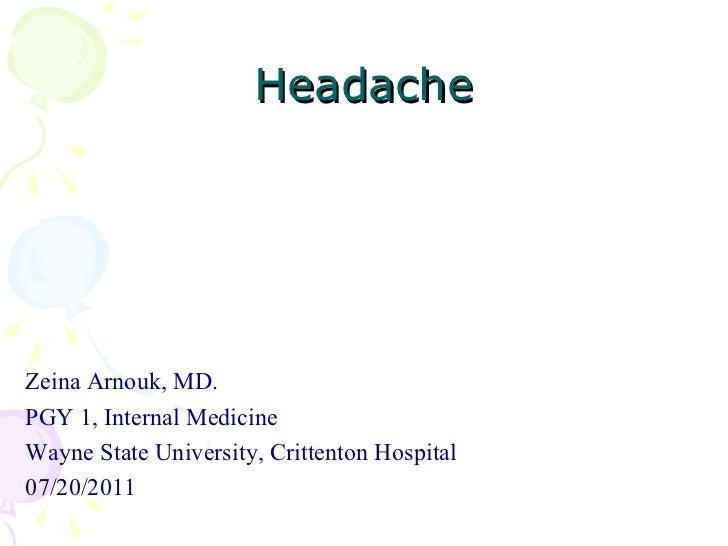 Headache <ul><li>Zeina Arnouk, MD. </li></ul><ul><li>PGY 1, Internal Medicine </li></ul><ul><li>Wayne State University, Cr...