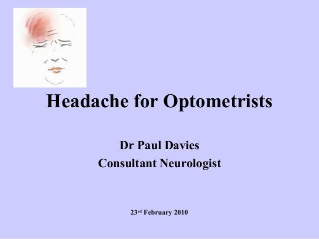 Headache for Optometrists Dr Paul Davies Consultant Neurologist  23rd February 2010