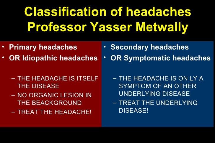 Classification of headaches Professor Yasser Metwally <ul><li>Primary headaches </li></ul><ul><li>OR Idiopathic headaches ...