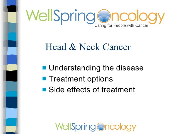 Head & Neck Cancer <ul><li>Understanding the disease </li></ul><ul><li>Treatment options </li></ul><ul><li>Side effects of...