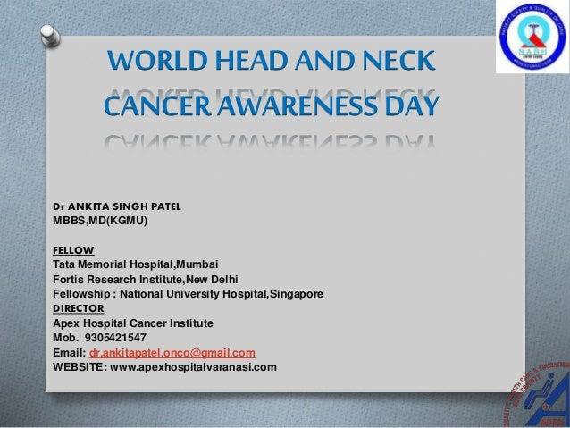 WORLD HEAD AND NECK CANCER AWARENESS DAY Dr ANKITA SINGH PATEL MBBS,MD(KGMU) FELLOW Tata Memorial Hospital,Mumbai Fortis R...