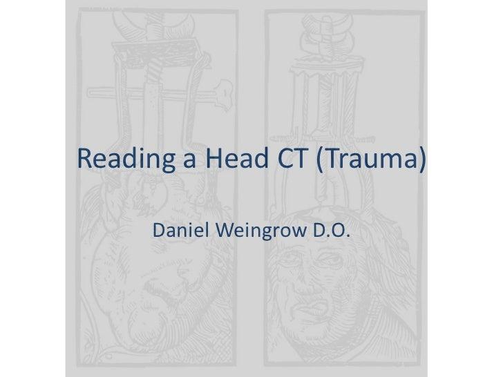 Reading a Head CT (Trauma)<br />Daniel Weingrow D.O.<br />