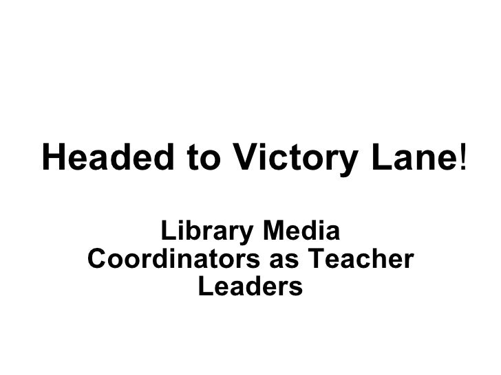 Headed to Victory Lane ! Library Media Coordinators as Teacher Leaders