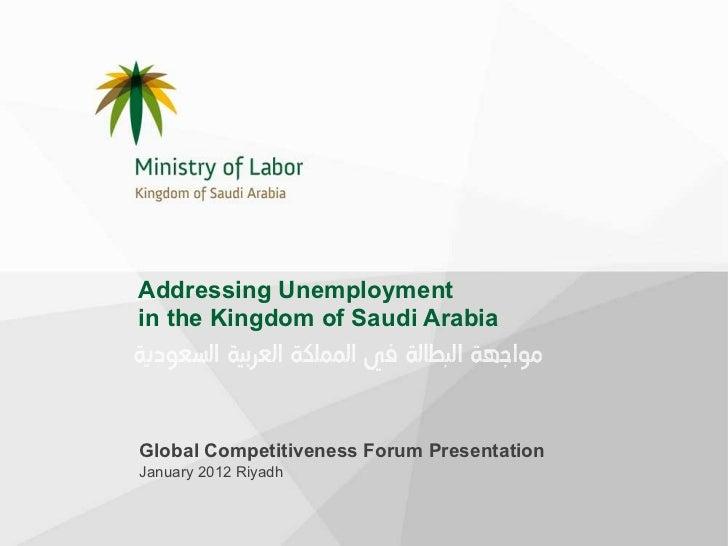Addressing Unemployment  in the Kingdom of Saudi Arabia Global Competitiveness Forum Presentation January 2012 Riyadh