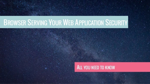 BROWSER SERVING YOUR WEB APPLICATION SECURITY ALL YOU NEED TO KNOW
