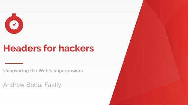 Headers for hackers Uncovering the Web's superpowers Andrew Betts, Fastly