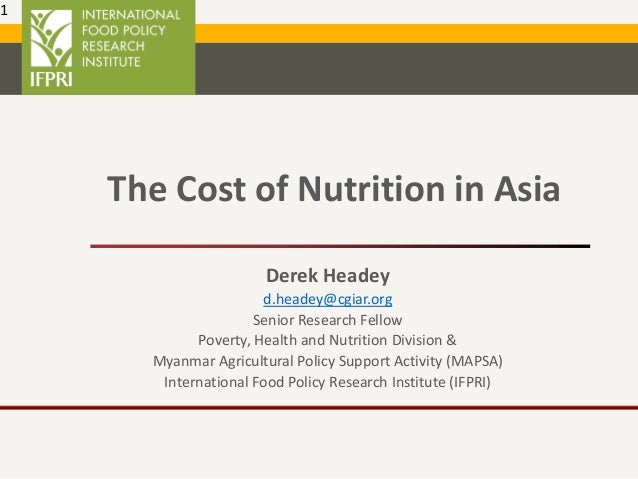 The Cost of Nutrition in Asia Derek Headey d.headey@cgiar.org Senior Research Fellow Poverty, Health and Nutrition Divisio...