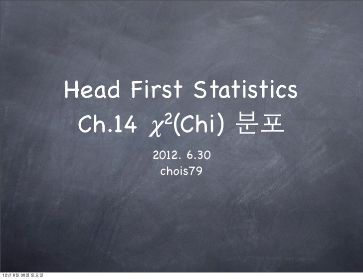 Head First Statistics                  Ch.14 𝝌 2(Chi) 분포                        2012. 6.30                         chois79...