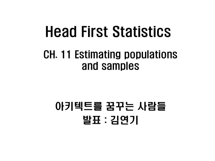 Head First StatisticsCH. 11 Estimating populations        and samples  아키텍트를 꿈꾸는 사람들     발표 : 김연기