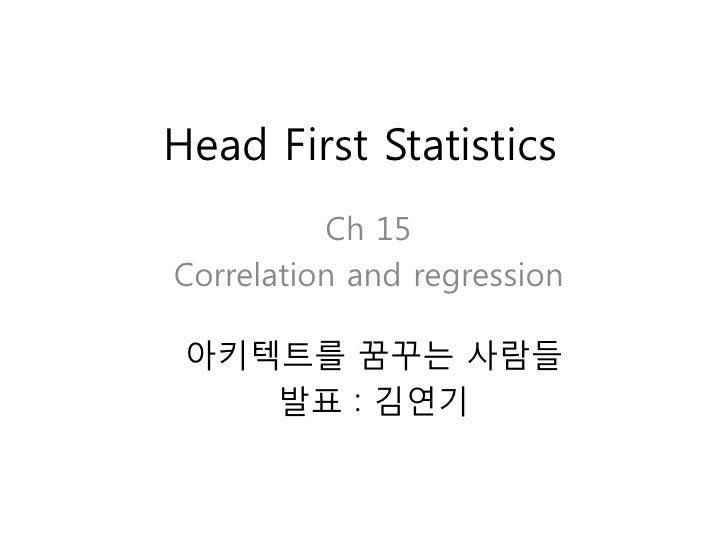 Head First Statistics          Ch 15Correlation and regression 아키텍트를 꿈꾸는 사람들    발표 : 김연기