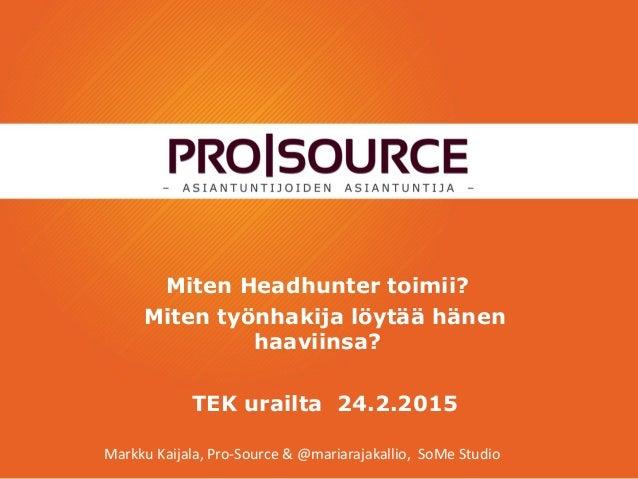 Miten Headhunter toimii? Miten työnhakija löytää hänen haaviinsa? TEK urailta 24.2.2015 Markku Kaijala, Pro-Source & @mari...