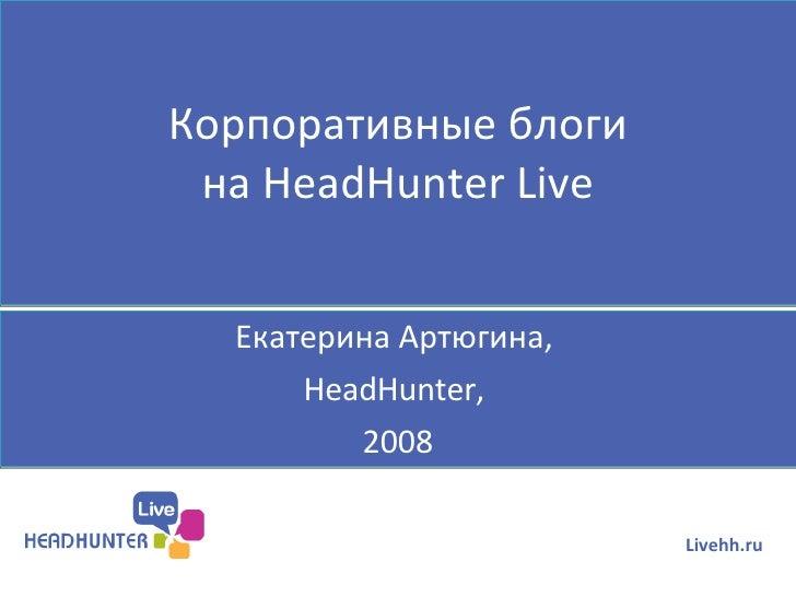 Корпоративные блоги на  HeadHunter Live Екатерина Артюгина,  HeadHunter,  2008 Livehh.ru