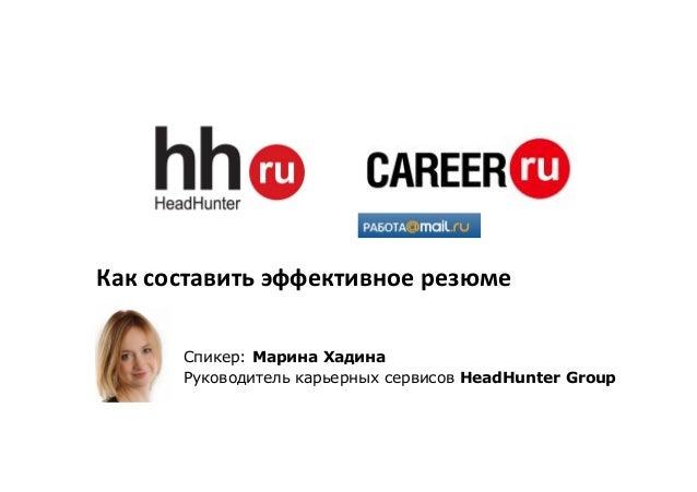 Как составить эффективное резюме Спикер: Марина Хадина Руководитель карьерных сервисов HeadHunter Group