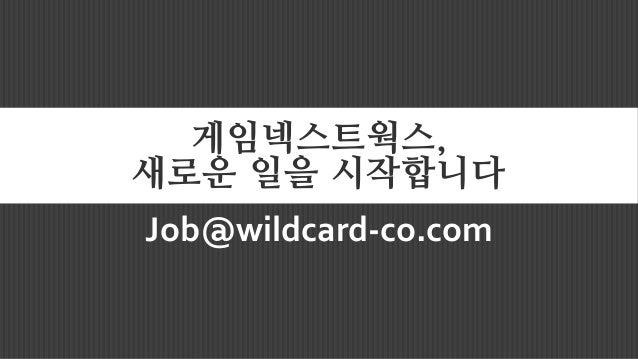 게임넥스트웍스, 새로운 일을 시작합니다 Job@wildcard-co.com