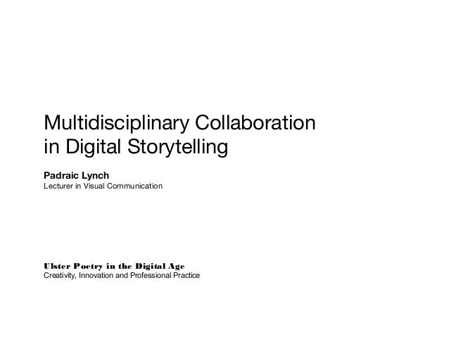 Multidisciplinary Collaboration in Digital Storytelling Padraic Lynch Lecturer in Visual Communication Ulster Poetry in th...
