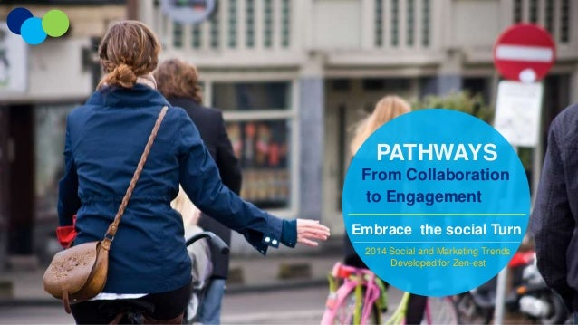 PATHWAYS From Collaboration to Engagement Embrace the social Turn 2014 Social and Marketing Trends Developed for Zen-est