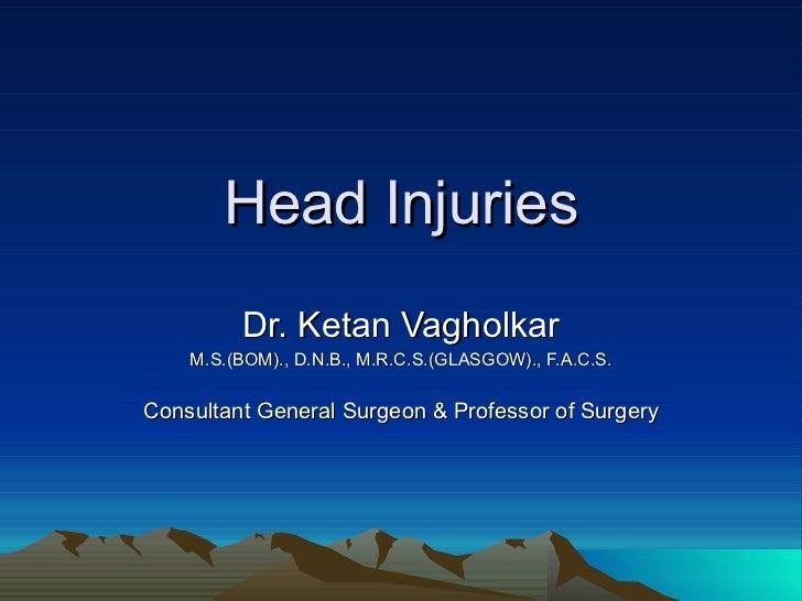 Head Injuries Dr. Ketan Vagholkar M.S.(BOM)., D.N.B., M.R.C.S.(GLASGOW)., F.A.C.S. Consultant General Surgeon & Professor ...