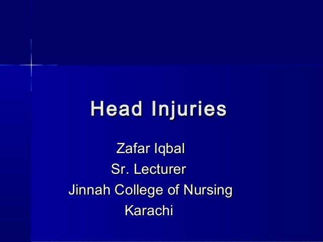 Head Injuries       Zafar Iqbal      Sr. LecturerJinnah College of Nursing        Karachi