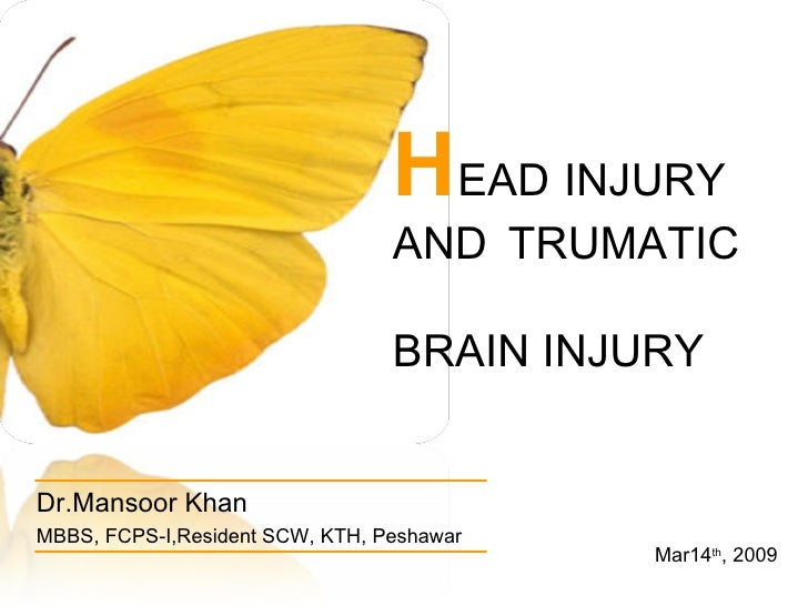 H EAD INJURY  AND TRUMATIC  BRAIN INJURY Dr.Mansoor Khan MBBS, FCPS-I,Resident SCW, KTH, Peshawar Mar14 th , 2009