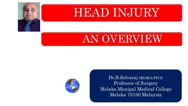 HEAD INJURY AN OVERVIEW Dr.B.Selvaraj MS;Mch;FICS; Professor of Surgery Melaka Manipal Medical College Melaka 75150 Malays...