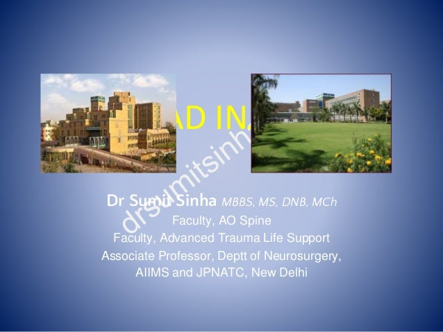 HEAD INJURY Dr Sumit Sinha MBBS, MS, DNB, MCh Faculty, AO Spine Faculty, Advanced Trauma Life Support Associate Professor,...