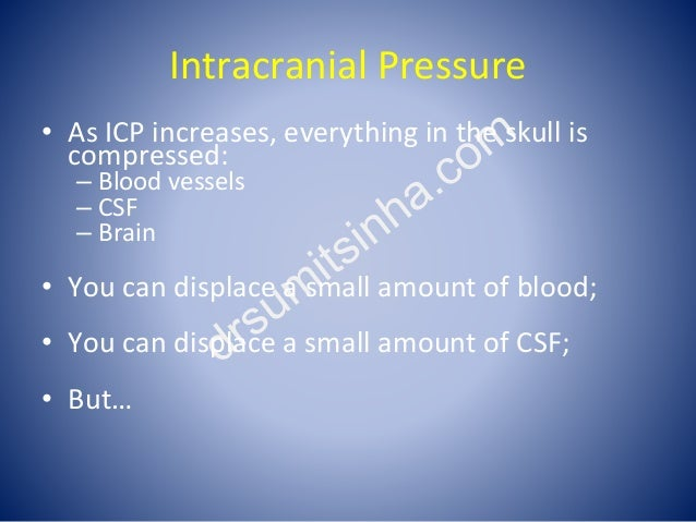 Intracranial Pressure • As ICP increases, everything in the skull is compressed: – Blood vessels – CSF – Brain • You can d...