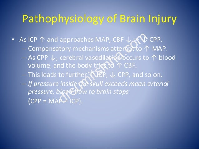 Pathophysiology of Brain Injury • As ICP ↑ and approaches MAP, CBF ↓ ⇨ ↓ CPP. – Compensatory mechanisms attempt to ↑ MAP. ...