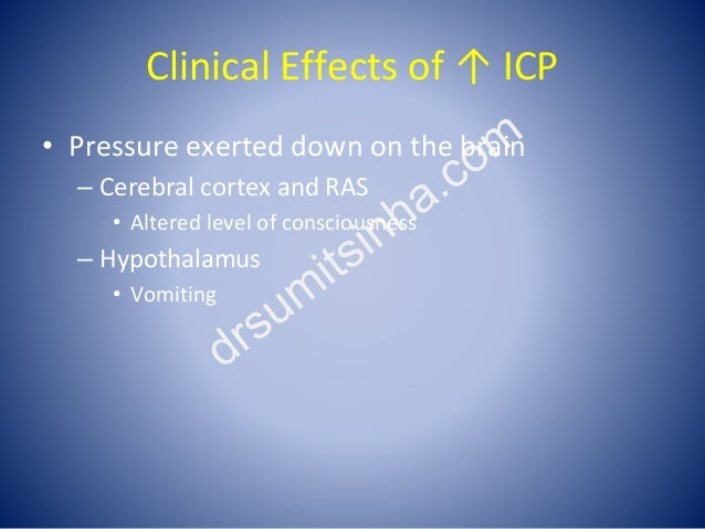 Clinical Effects of ↑ ICP • Pressure exerted down on the brain – Cerebral cortex and RAS • Altered level of consciousness ...