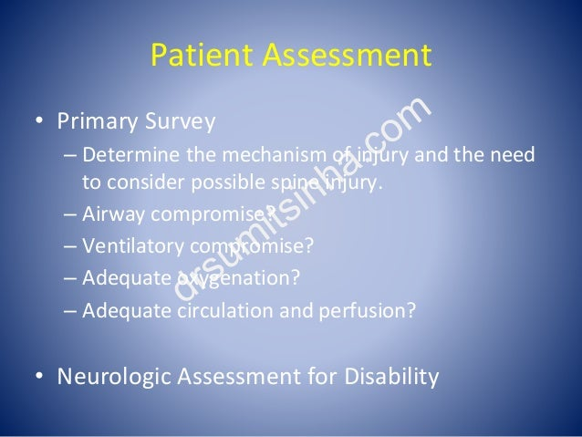 Patient Assessment • Primary Survey – Determine the mechanism of injury and the need to consider possible spine injury. – ...