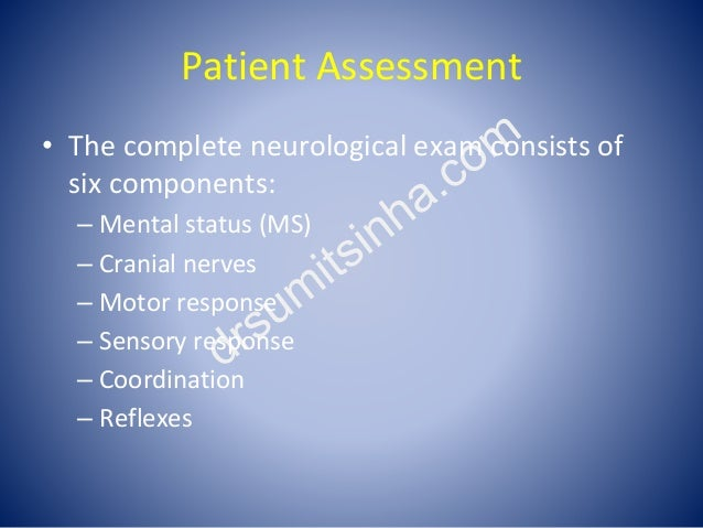 Patient Assessment • The complete neurological exam consists of six components: – Mental status (MS) – Cranial nerves – Mo...