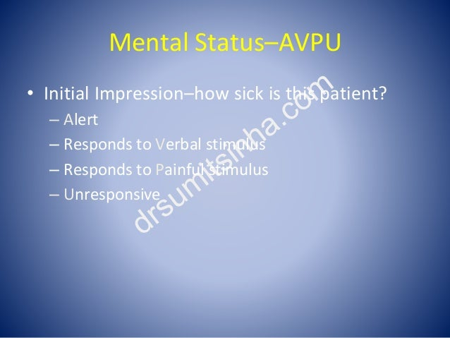 Mental Status–AVPU • Initial Impression–how sick is this patient? – Alert – Responds to Verbal stimulus – Responds to Pain...