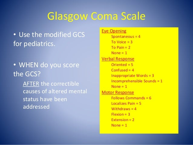 Glasgow Coma Scale Eye Opening Spontaneous = 4 To Voice = 3 To Pain = 2 None = 1 Verbal Response Oriented = 5 Confused = 4...