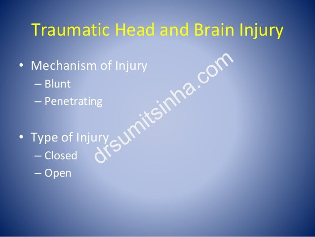 Traumatic Head and Brain Injury • Mechanism of Injury – Blunt – Penetrating • Type of Injury – Closed – Open