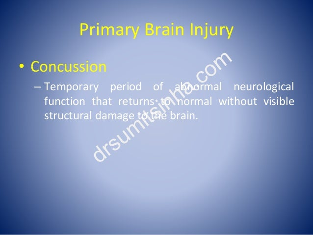 Primary Brain Injury • Concussion – Temporary period of abnormal neurological function that returns to normal without visi...