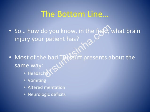 The Bottom Line… • So… how do you know, in the field, what brain injury your patient has? • Most of the bad TBI stuff pres...