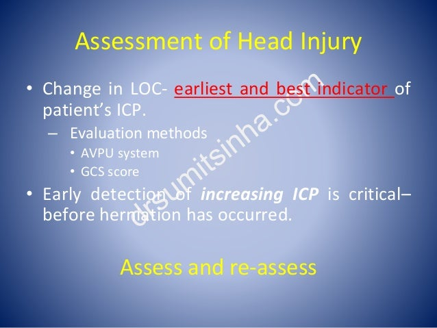 Assessment of Head Injury • Change in LOC- earliest and best indicator of patient's ICP. – Evaluation methods • AVPU syste...