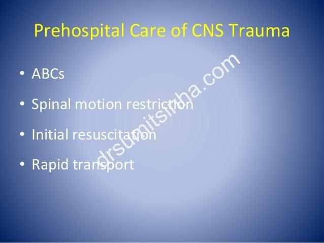 Prehospital Care of CNS Trauma • ABCs • Spinal motion restriction • Initial resuscitation • Rapid transport