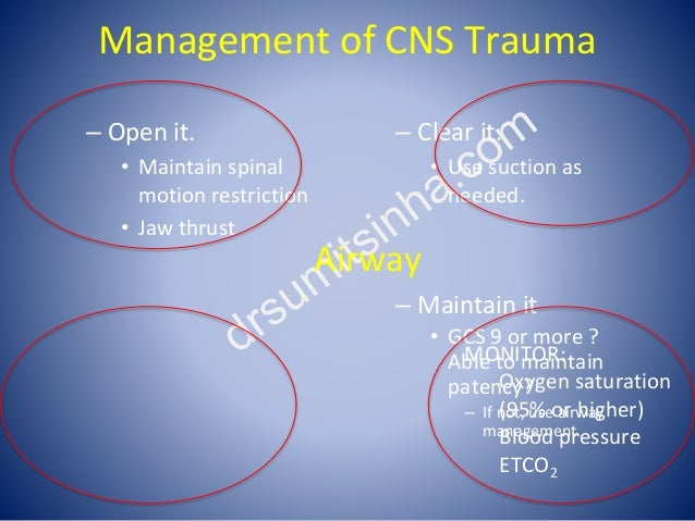 Management of CNS Trauma – Open it. • Maintain spinal motion restriction • Jaw thrust – Clear it. • Use suction as needed....