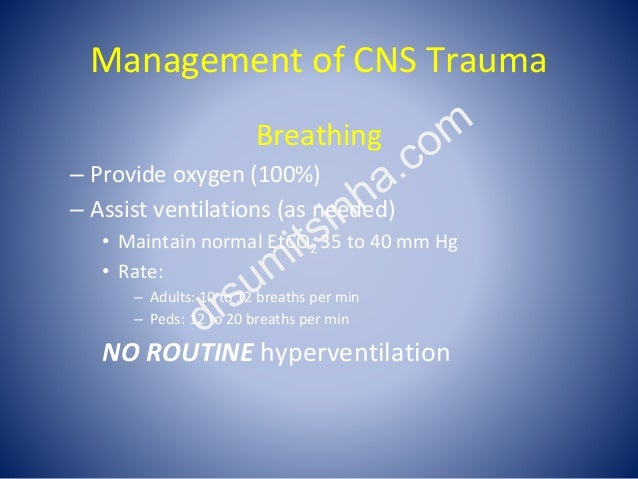Management of CNS Trauma Breathing – Provide oxygen (100%) – Assist ventilations (as needed) • Maintain normal EtCO2 35 to...