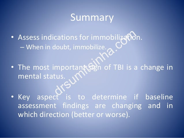 Summary • Assess indications for immobilization. – When in doubt, immobilize. • The most important sign of TBI is a change...