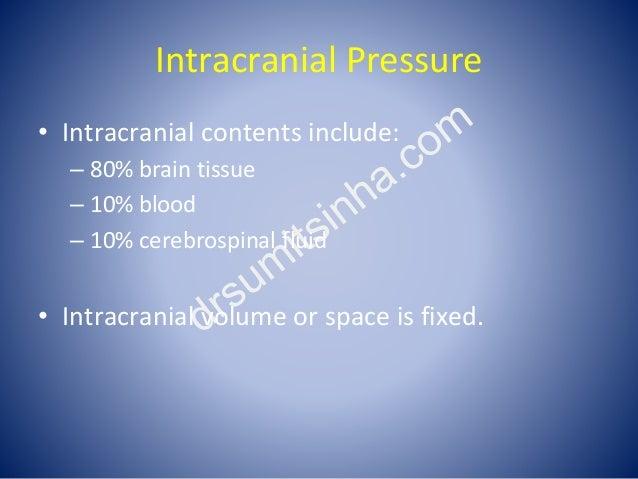 Intracranial Pressure • Intracranial contents include: – 80% brain tissue – 10% blood – 10% cerebrospinal fluid • Intracra...