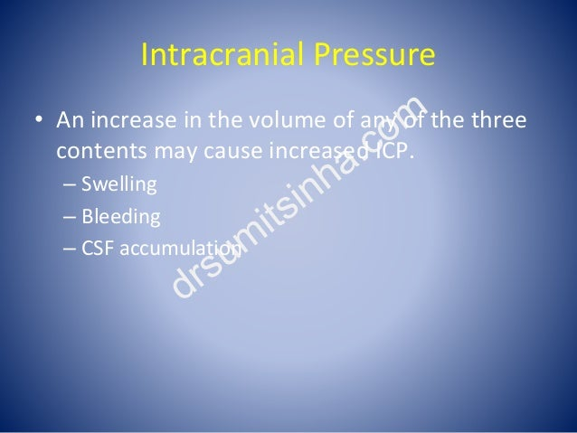 Intracranial Pressure • An increase in the volume of any of the three contents may cause increased ICP. – Swelling – Bleed...